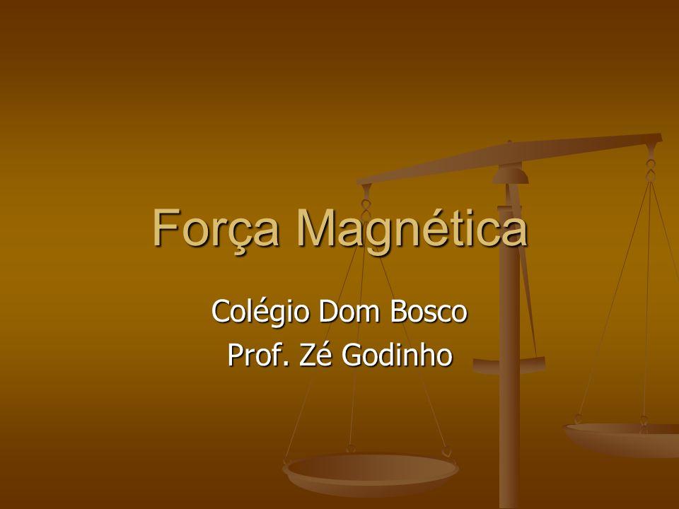 Força Magnética Colégio Dom Bosco Prof. Zé Godinho