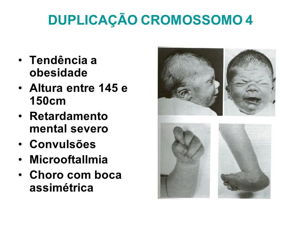 DUPLICAÇÃO CROMOSSOMO 4 Tendência a obesidade Altura entre 145 e 150cm Retardamento mental severo Convulsões Microoftallmia Choro com boca assimétrica