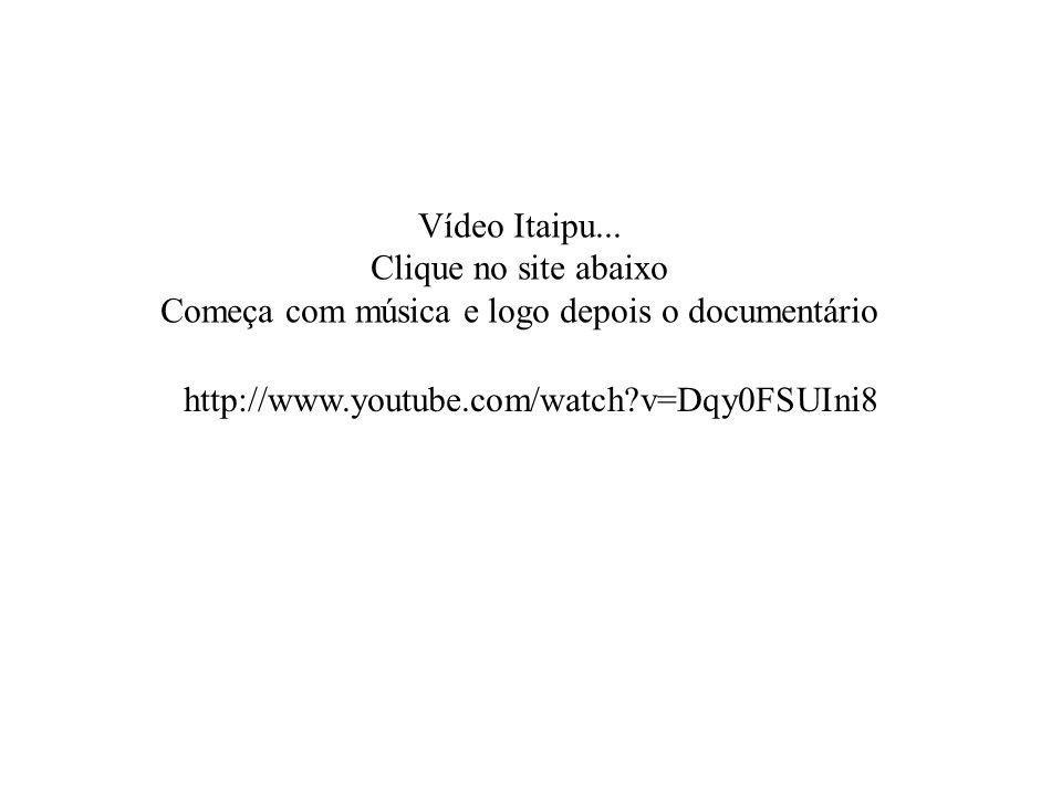 Vídeo Itaipu... Clique no site abaixo Começa com música e logo depois o documentário http://www.youtube.com/watch?v=Dqy0FSUIni8