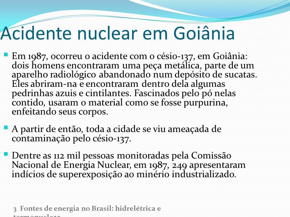 Acidente nuclear em Goiânia Em 1987, ocorreu o acidente com o césio-137, em Goiânia: dois homens encontraram uma peça metálica, parte de um aparelho r