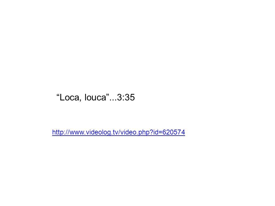 Loca, louca...3:35 http://www.videolog.tv/video.php?id=620574