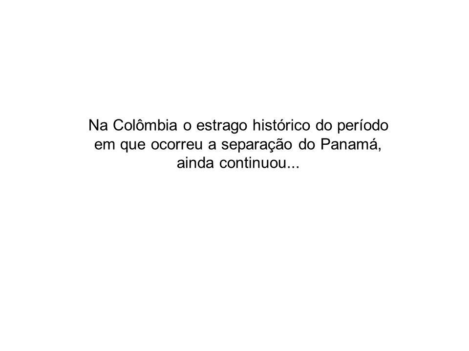 Na Colômbia o estrago histórico do período em que ocorreu a separação do Panamá, ainda continuou...