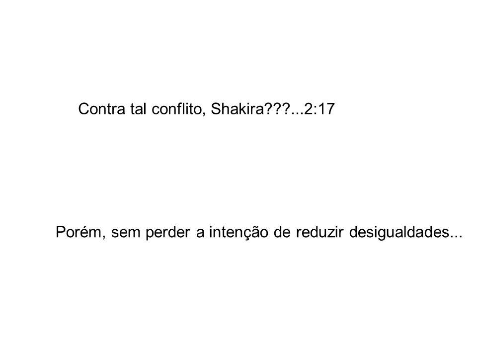 Contra tal conflito, Shakira???...2:17 Porém, sem perder a intenção de reduzir desigualdades...