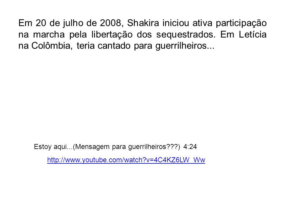Em 20 de julho de 2008, Shakira iniciou ativa participação na marcha pela libertação dos sequestrados. Em Letícia na Colômbia, teria cantado para guer