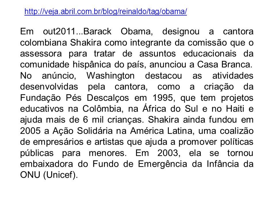 Em out2011...Barack Obama, designou a cantora colombiana Shakira como integrante da comissão que o assessora para tratar de assuntos educacionais da c