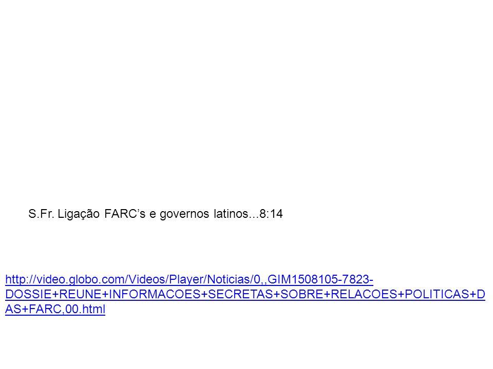 S.Fr. Ligação FARCs e governos latinos...8:14 http://video.globo.com/Videos/Player/Noticias/0,,GIM1508105-7823- DOSSIE+REUNE+INFORMACOES+SECRETAS+SOBR