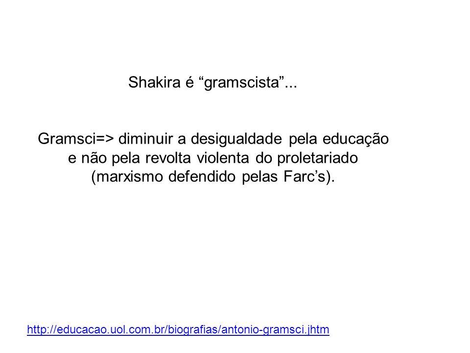 Shakira é gramscista... Gramsci=> diminuir a desigualdade pela educação e não pela revolta violenta do proletariado (marxismo defendido pelas Farcs).