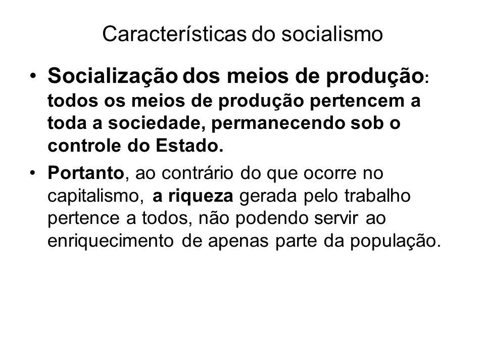 Características do socialismo Economia planificada e controlada pelo Estado: todos os setores da economia são controlados pelo Estado, que define, por exemplo,os salários dos trabalhadores, o que será produzido, onde, quando e a que preço.