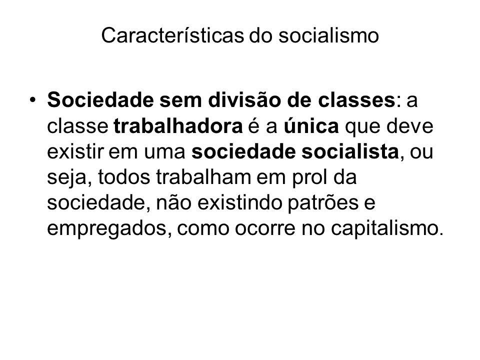 Características do socialismo Sociedade sem divisão de classes: a classe trabalhadora é a única que deve existir em uma sociedade socialista, ou seja, todos trabalham em prol da sociedade, não existindo patrões e empregados, como ocorre no capitalismo.