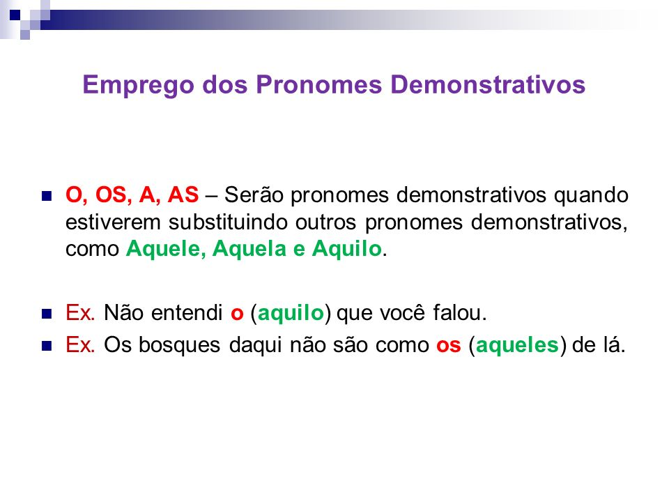 Emprego dos Pronomes Demonstrativos O, OS, A, AS – Serão pronomes demonstrativos quando estiverem substituindo outros pronomes demonstrativos, como Aquele, Aquela e Aquilo.