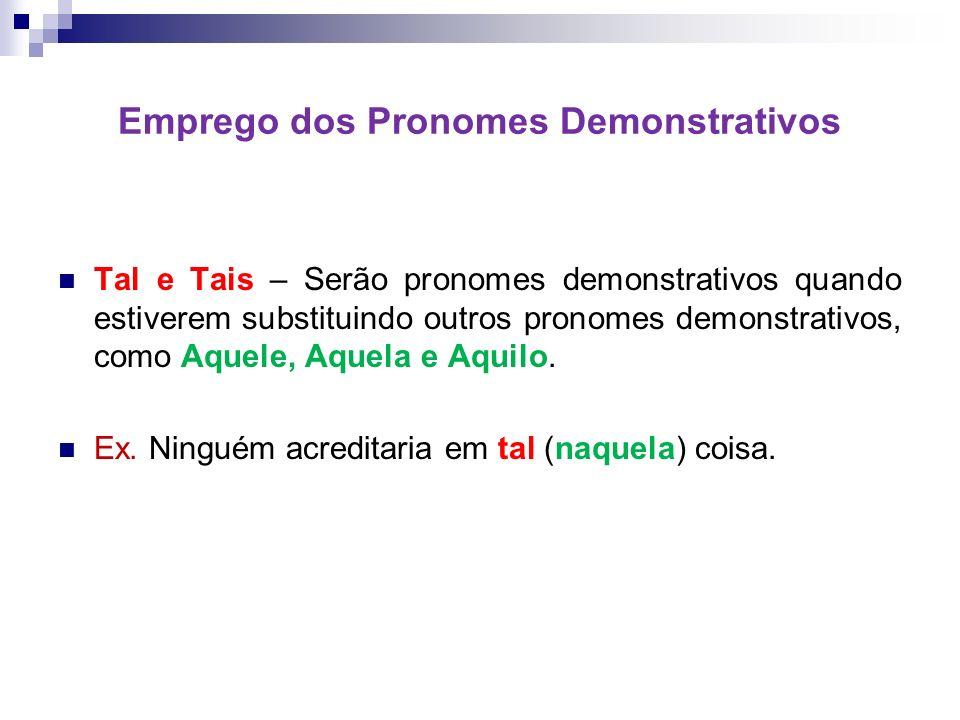 Emprego dos Pronomes Demonstrativos Tal e Tais – Serão pronomes demonstrativos quando estiverem substituindo outros pronomes demonstrativos, como Aquele, Aquela e Aquilo.