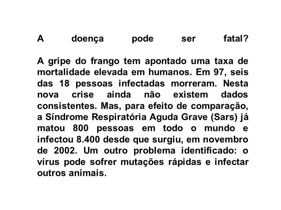 A doença pode ser fatal? A gripe do frango tem apontado uma taxa de mortalidade elevada em humanos. Em 97, seis das 18 pessoas infectadas morreram. Ne