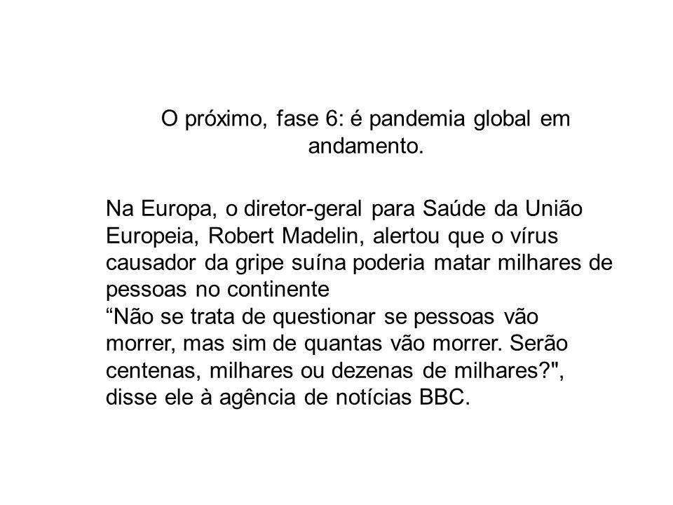 O próximo, fase 6: é pandemia global em andamento. Na Europa, o diretor-geral para Saúde da União Europeia, Robert Madelin, alertou que o vírus causad