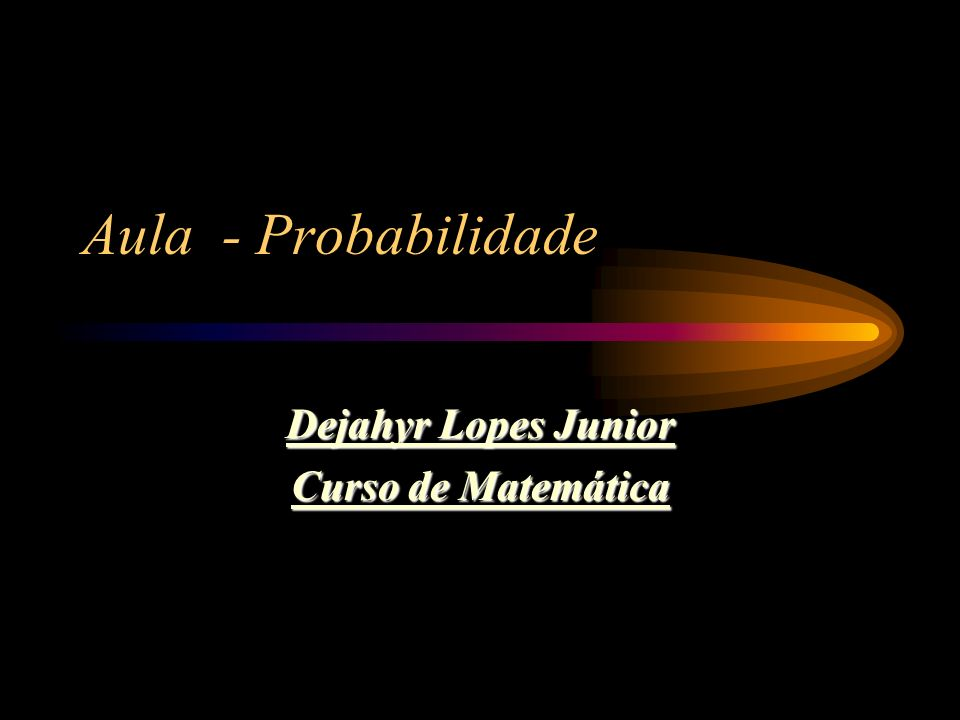 Aula - Probabilidade Dejahyr Lopes Junior Curso de Matemática