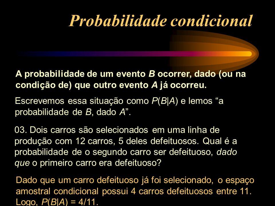 A probabilidade de um evento B ocorrer, dado (ou na condição de) que outro evento A já ocorreu. 03. Dois carros são selecionados em uma linha de produ