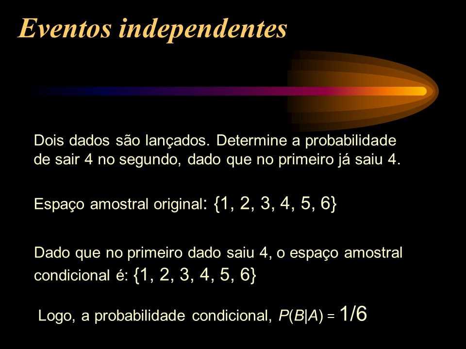 Dois dados são lançados. Determine a probabilidade de sair 4 no segundo, dado que no primeiro já saiu 4. Espaço amostral original : {1, 2, 3, 4, 5, 6}