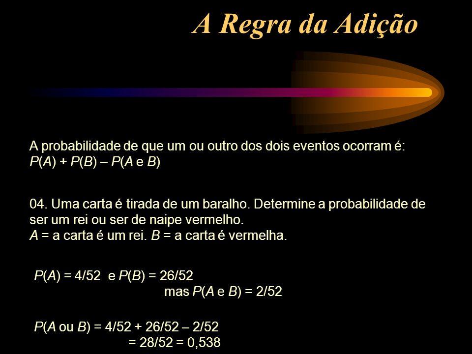 A Regra da Adição A probabilidade de que um ou outro dos dois eventos ocorram é: P(A) + P(B) – P(A e B) 04. Uma carta é tirada de um baralho. Determin