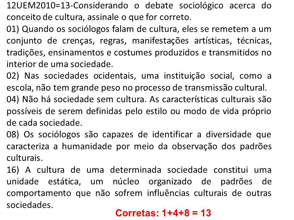 12UEM2010=13-Considerando o debate sociológico acerca do conceito de cultura, assinale o que for correto. 01) Quando os sociólogos falam de cultura, e