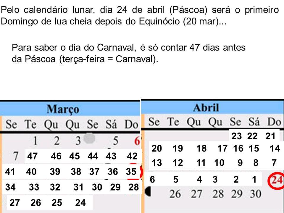Pelo calendário lunar, dia 24 de abril (Páscoa) será o primeiro Domingo de lua cheia depois do Equinócio (20 mar)... Para saber o dia do Carnaval, é s