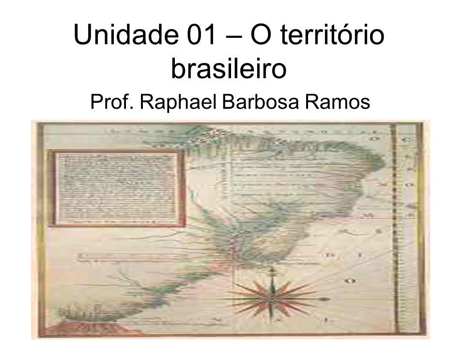 Unidade 01 – O território brasileiro Prof. Raphael Barbosa Ramos