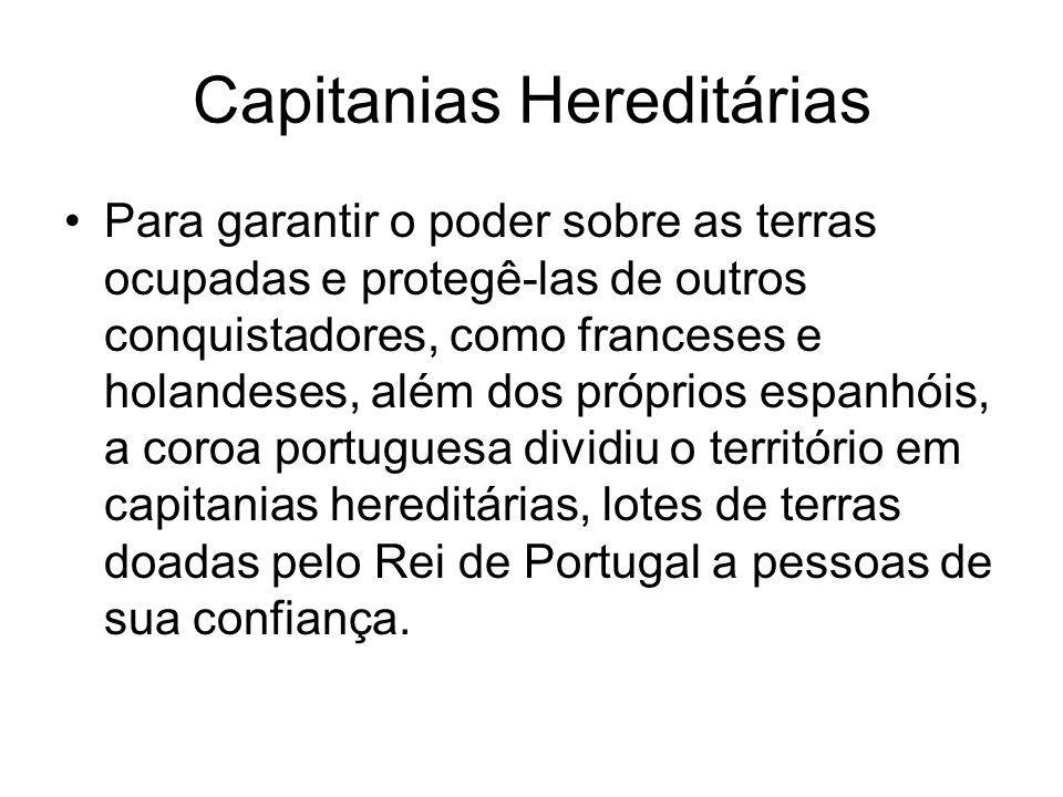 Capitanias Hereditárias Para garantir o poder sobre as terras ocupadas e protegê-las de outros conquistadores, como franceses e holandeses, além dos p