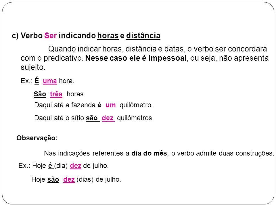c) Verbo Ser indicando horas e distância Quando indicar horas, distância e datas, o verbo ser concordará com o predicativo. Nesse caso ele é impessoal