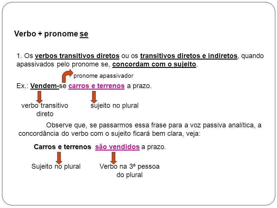 Verbo + pronome se 1. Os verbos transitivos diretos ou os transitivos diretos e indiretos, quando apassivados pelo pronome se, concordam com o sujeito