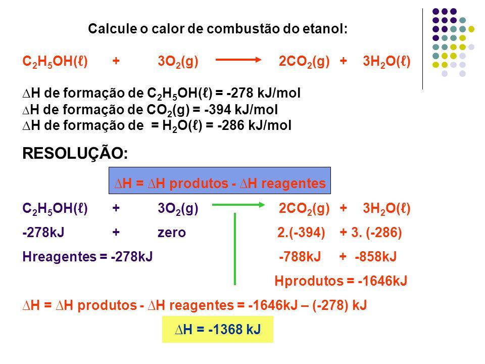Calcule o calor de combustão do etanol: C 2 H 5 OH( ) + 3O 2 (g) 2CO 2 (g) + 3H 2 O( ) H de formação de C 2 H 5 OH( ) = -278 kJ/mol H de formação de C