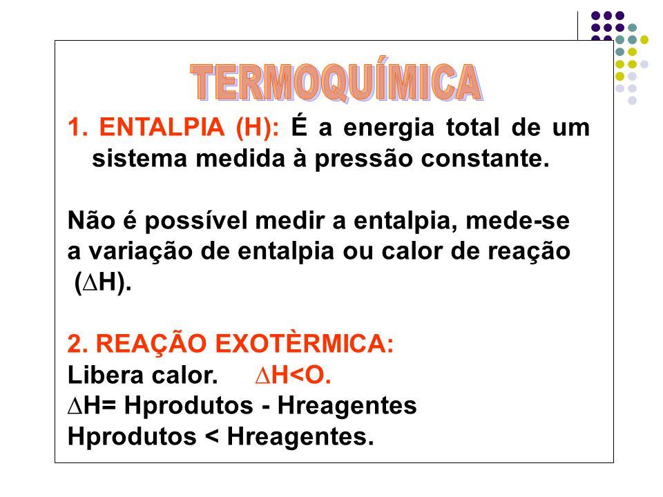 1. ENTALPIA (H): É a energia total de um sistema medida à pressão constante. Não é possível medir a entalpia, mede-se a variação de entalpia ou calor