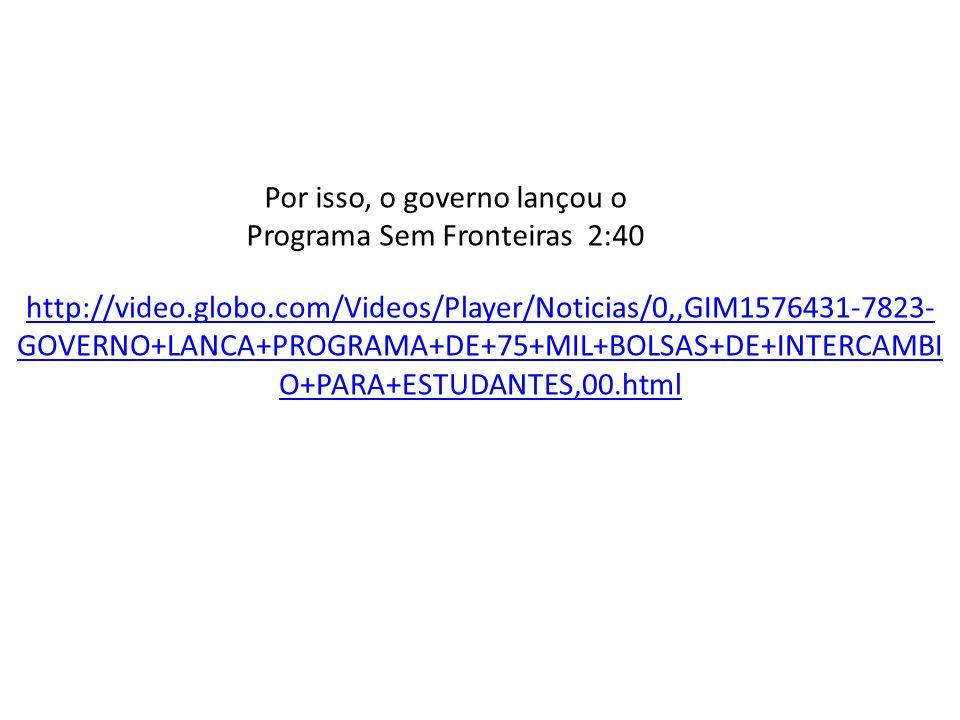 http://video.globo.com/Videos/Player/Noticias/0,,GIM1576431-7823- GOVERNO+LANCA+PROGRAMA+DE+75+MIL+BOLSAS+DE+INTERCAMBI O+PARA+ESTUDANTES,00.html Por