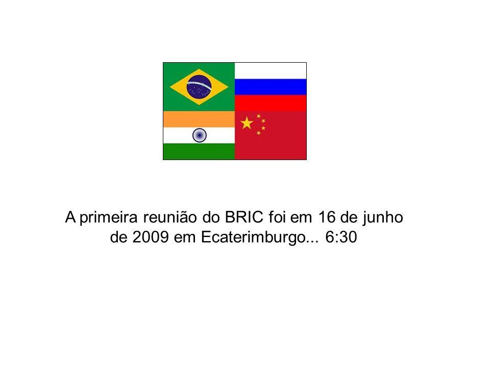 A primeira reunião do BRIC foi em 16 de junho de 2009 em Ecaterimburgo... 6:30