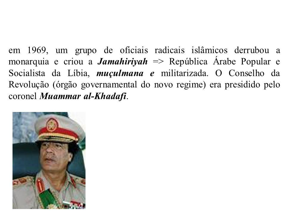em 1969, um grupo de oficiais radicais islâmicos derrubou a monarquia e criou a Jamahiriyah => República Árabe Popular e Socialista da Líbia, muçulman
