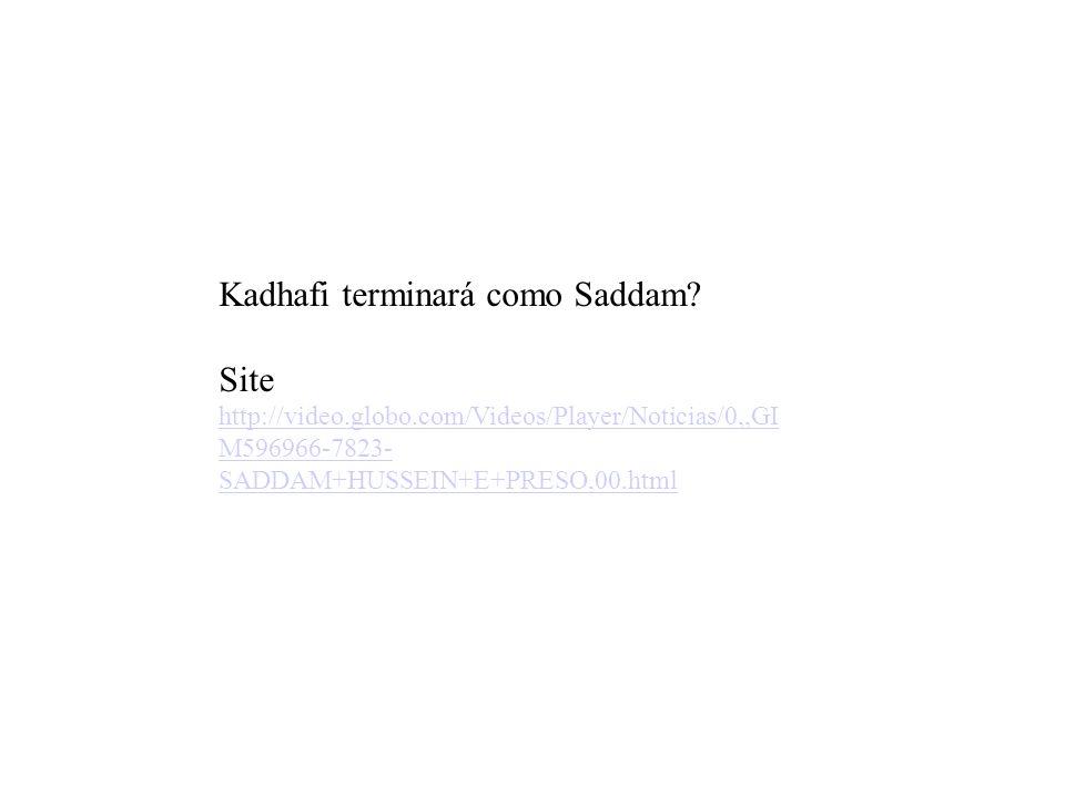 Kadhafi terminará como Saddam? Site http://video.globo.com/Videos/Player/Noticias/0,,GI M596966-7823- SADDAM+HUSSEIN+E+PRESO,00.html