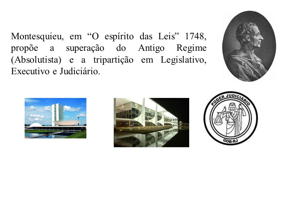 Montesquieu, em O espírito das Leis 1748, propõe a superação do Antigo Regime (Absolutista) e a tripartição em Legislativo, Executivo e Judiciário.