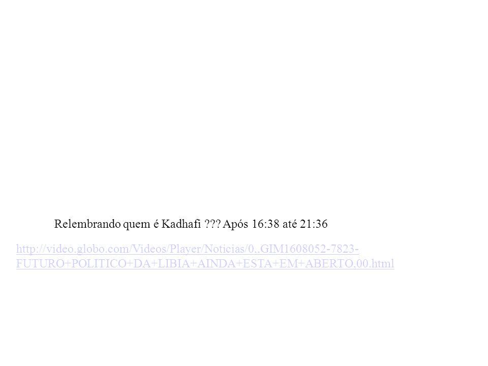 http://video.globo.com/Videos/Player/Noticias/0,,GIM1608052-7823- FUTURO+POLITICO+DA+LIBIA+AINDA+ESTA+EM+ABERTO,00.html Relembrando quem é Kadhafi ???