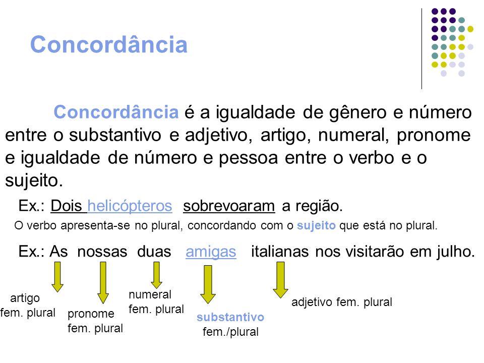 Concordância Concordância é a igualdade de gênero e número entre o substantivo e adjetivo, artigo, numeral, pronome e igualdade de número e pessoa ent