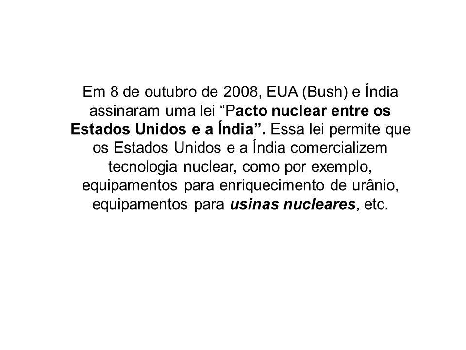 Em 8 de outubro de 2008, EUA (Bush) e Índia assinaram uma lei Pacto nuclear entre os Estados Unidos e a Índia. Essa lei permite que os Estados Unidos