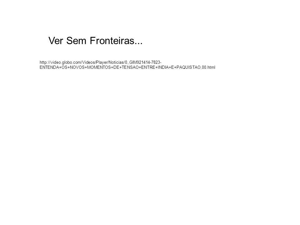 http://video.globo.com/Videos/Player/Noticias/0,,GIM921414-7823- ENTENDA+OS+NOVOS+MOMENTOS+DE+TENSAO+ENTRE+INDIA+E+PAQUISTAO,00.html Ver Sem Fronteira