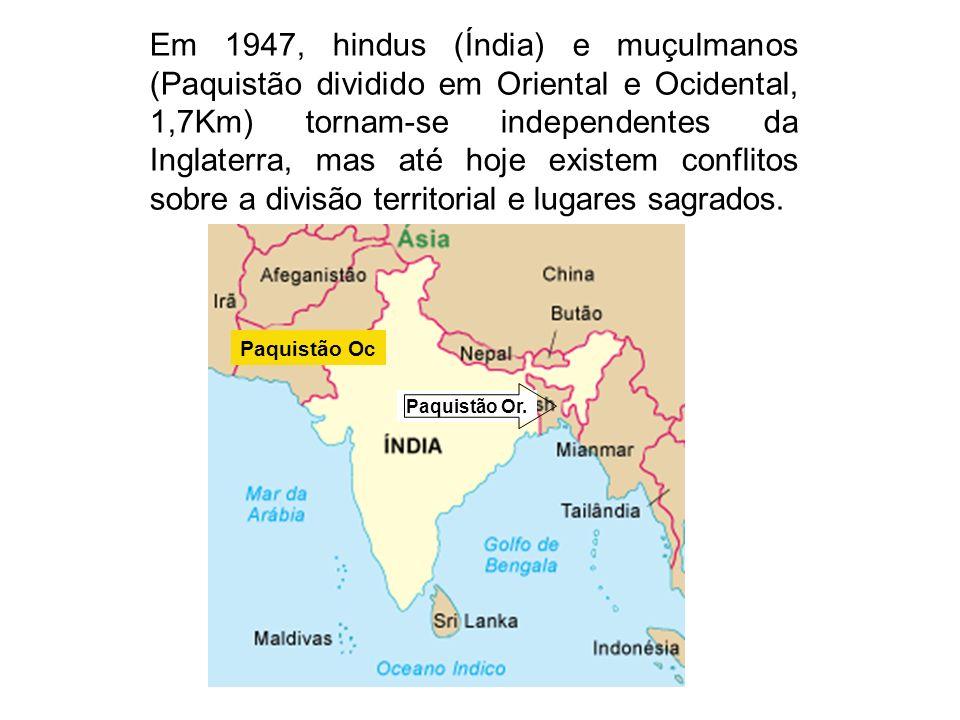 Em 1947, hindus (Índia) e muçulmanos (Paquistão dividido em Oriental e Ocidental, 1,7Km) tornam-se independentes da Inglaterra, mas até hoje existem c