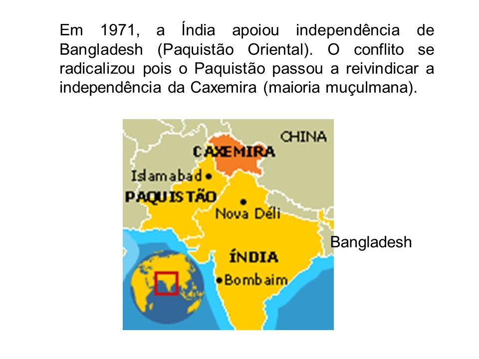 Em 1971, a Índia apoiou independência de Bangladesh (Paquistão Oriental). O conflito se radicalizou pois o Paquistão passou a reivindicar a independên