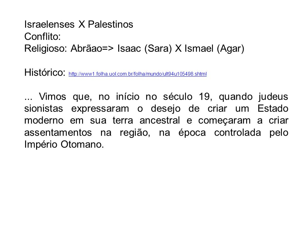 Israelenses X Palestinos Conflito: Religioso: Abrãao=> Isaac (Sara) X Ismael (Agar) Histórico: http://www1.folha.uol.com.br/folha/mundo/ult94u105498.s