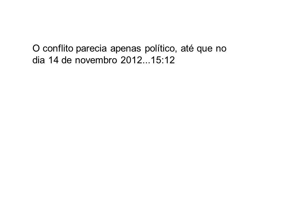 O conflito parecia apenas político, até que no dia 14 de novembro 2012...15:12