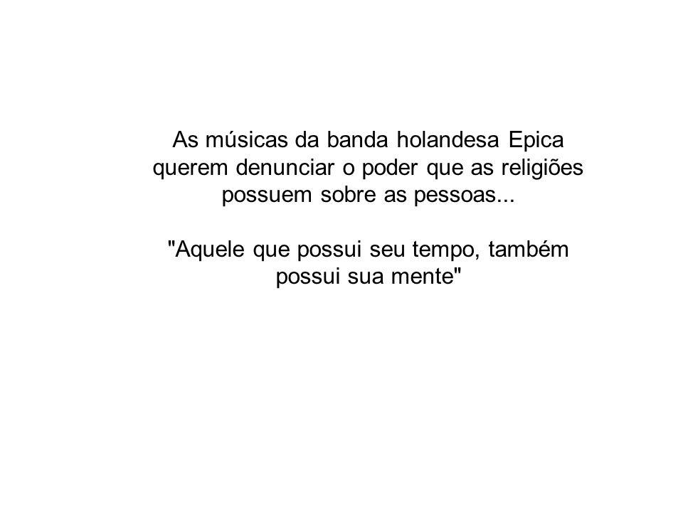 As músicas da banda holandesa Epica querem denunciar o poder que as religiões possuem sobre as pessoas...