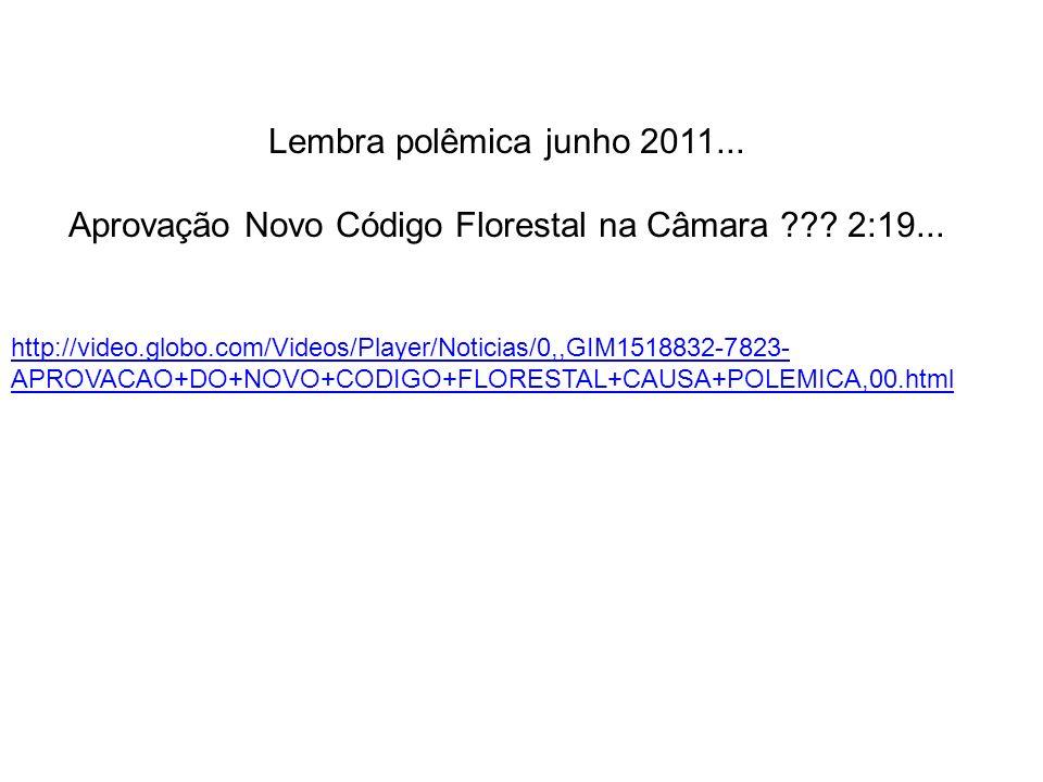 http://video.globo.com/Videos/Player/Noticias/0,,GIM1518832-7823- APROVACAO+DO+NOVO+CODIGO+FLORESTAL+CAUSA+POLEMICA,00.html Lembra polêmica junho 2011