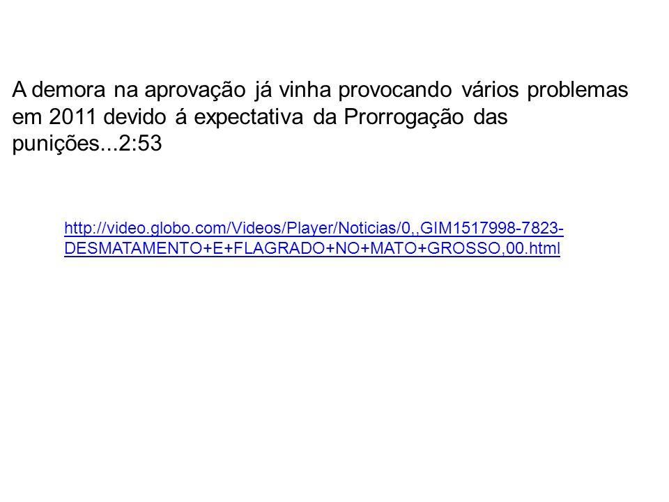 http://video.globo.com/Videos/Player/Noticias/0,,GIM1517998-7823- DESMATAMENTO+E+FLAGRADO+NO+MATO+GROSSO,00.html A demora na aprovação já vinha provoc
