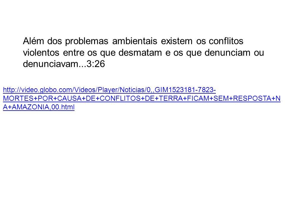 Além dos problemas ambientais existem os conflitos violentos entre os que desmatam e os que denunciam ou denunciavam...3:26 http://video.globo.com/Videos/Player/Noticias/0,,GIM1523181-7823- MORTES+POR+CAUSA+DE+CONFLITOS+DE+TERRA+FICAM+SEM+RESPOSTA+N A+AMAZONIA,00.html