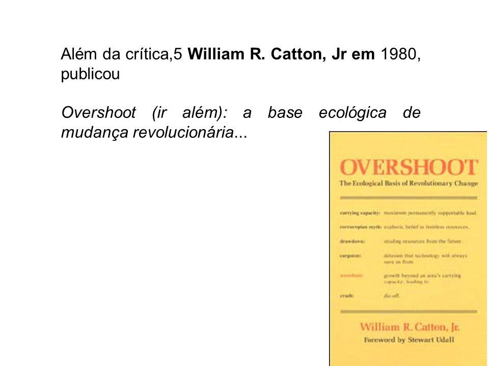 Além da crítica,5 William R. Catton, Jr em 1980, publicou Overshoot (ir além): a base ecológica de mudança revolucionária...