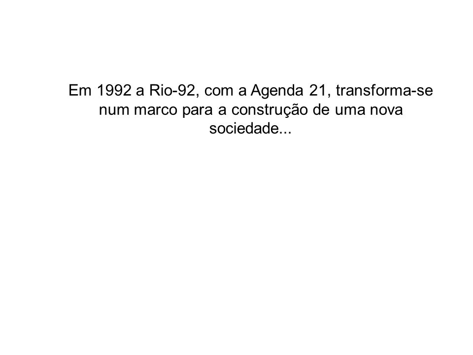 Em 1992 a Rio-92, com a Agenda 21, transforma-se num marco para a construção de uma nova sociedade...