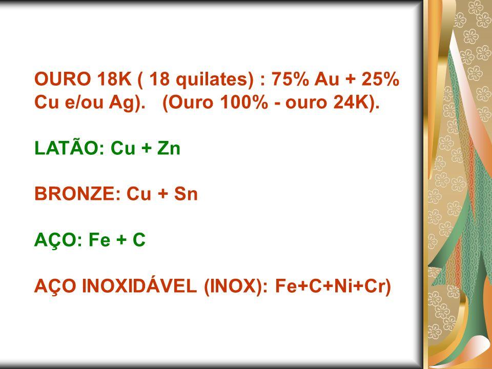 OURO 18K ( 18 quilates) : 75% Au + 25% Cu e/ou Ag). (Ouro 100% - ouro 24K). LATÃO: Cu + Zn BRONZE: Cu + Sn AÇO: Fe + C AÇO INOXIDÁVEL (INOX): Fe+C+Ni+
