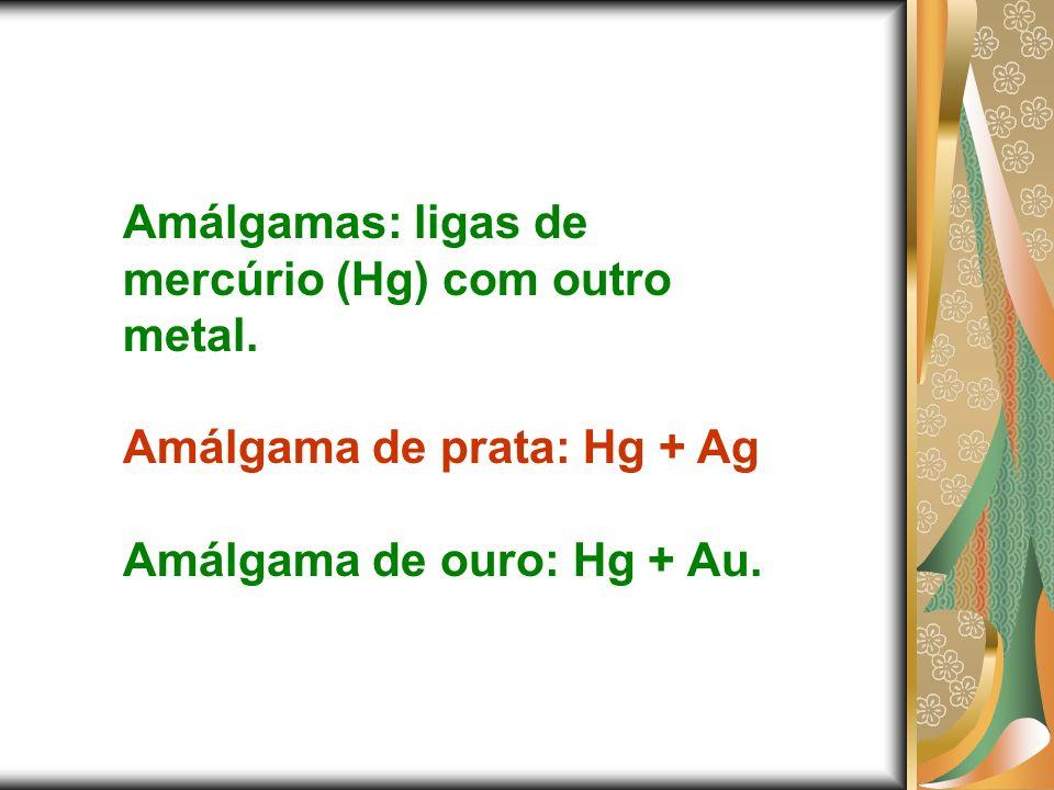Amálgamas: ligas de mercúrio (Hg) com outro metal. Amálgama de prata: Hg + Ag Amálgama de ouro: Hg + Au.